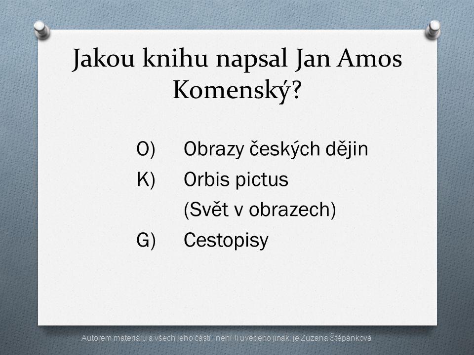 Jakou knihu napsal Jan Amos Komenský? O)Obrazy českých dějin K)Orbis pictus (Svět v obrazech) G)Cestopisy Autorem materiálu a všech jeho částí, není-l