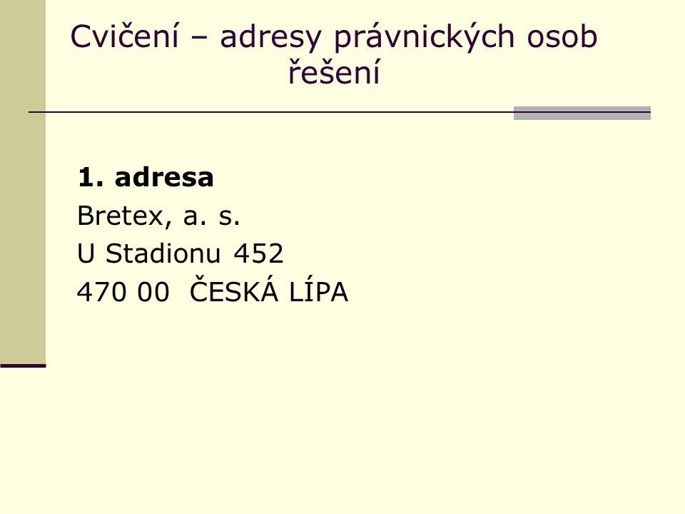 Cvičení – adresy právnických osob řešení 1. adresa Bretex, a. s. U Stadionu 452 470 00 ČESKÁ LÍPA