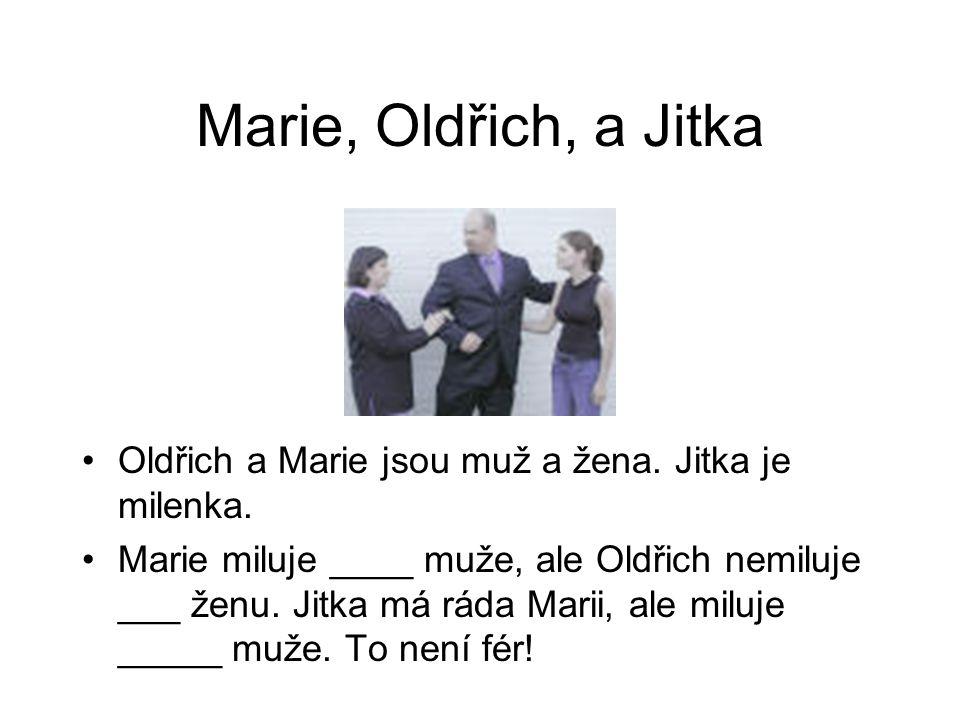 Marie, Oldřich, a Jitka Oldřich a Marie jsou muž a žena. Jitka je milenka. Marie miluje ____ muže, ale Oldřich nemiluje ___ ženu. Jitka má ráda Marii,