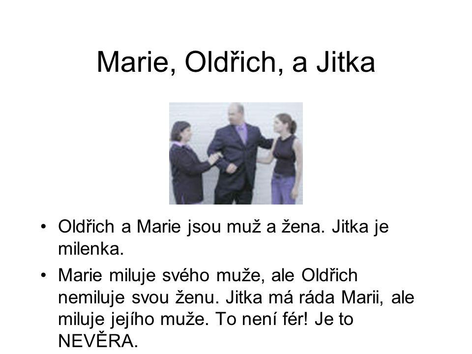 Marie, Oldřich, a Jitka Oldřich a Marie jsou muž a žena. Jitka je milenka. Marie miluje svého muže, ale Oldřich nemiluje svou ženu. Jitka má ráda Mari