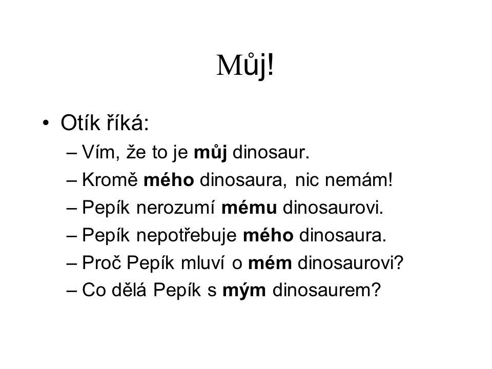 M ůj! Otík říká: –Vím, že to je můj dinosaur. –Kromě mého dinosaura, nic nemám! –Pepík nerozumí mému dinosaurovi. –Pepík nepotřebuje mého dinosaura. –