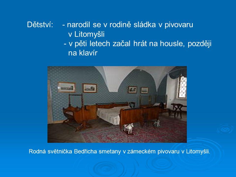Dětství: - narodil se v rodině sládka v pivovaru v Litomyšli - v pěti letech začal hrát na housle, později na klavír Rodná světnička Bedřicha smetany v zámeckém pivovaru v Litomyšli.