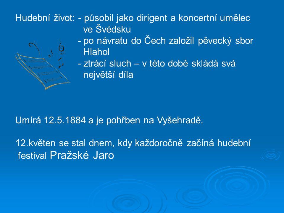 Hudební život: - působil jako dirigent a koncertní umělec ve Švédsku - po návratu do Čech založil pěvecký sbor Hlahol - ztrácí sluch – v této době skládá svá největší díla Umírá 12.5.1884 a je pohřben na Vyšehradě.