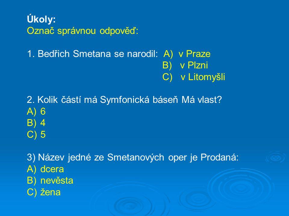 Úkoly: Označ správnou odpověď: 1.Bedřich Smetana se narodil: A) v Praze B) v Plzni C) v Litomyšli 2.