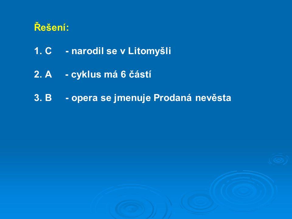 Řešení: 1.C - narodil se v Litomyšli 2.A - cyklus má 6 částí 3.B - opera se jmenuje Prodaná nevěsta