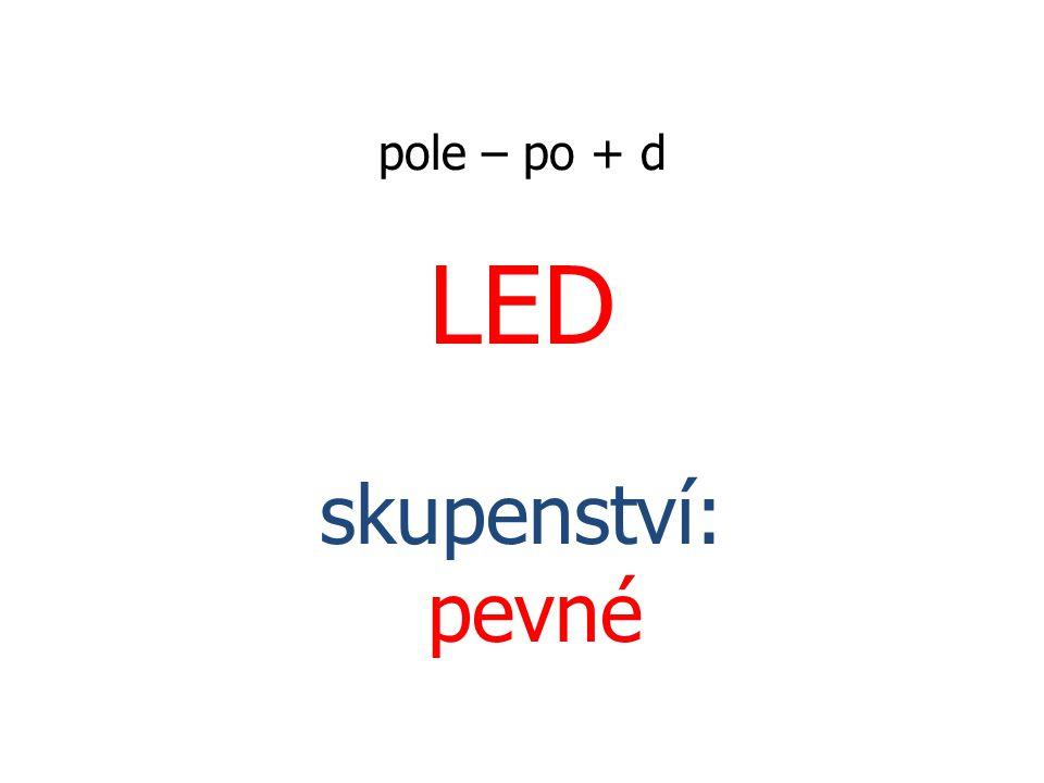 pole – po + d LED skupenství: pevné