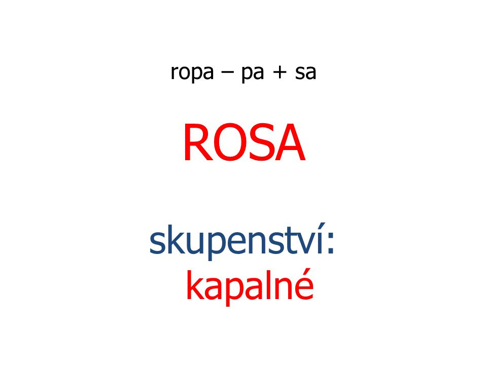 ropa – pa + sa ROSA skupenství: kapalné