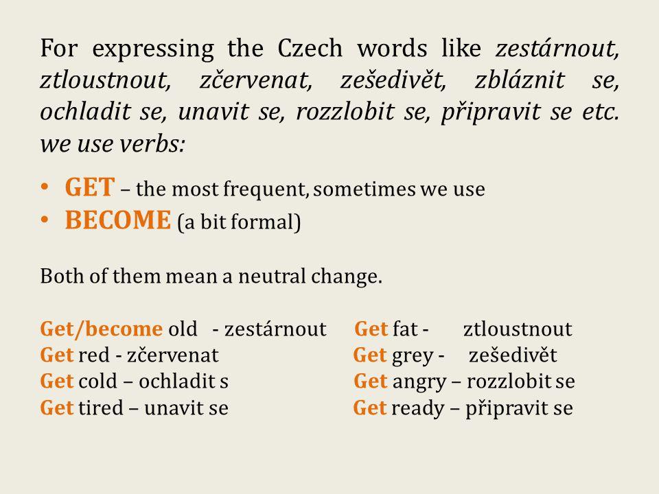 For expressing the Czech words like zestárnout, ztloustnout, zčervenat, zešedivět, zbláznit se, ochladit se, unavit se, rozzlobit se, připravit se etc.