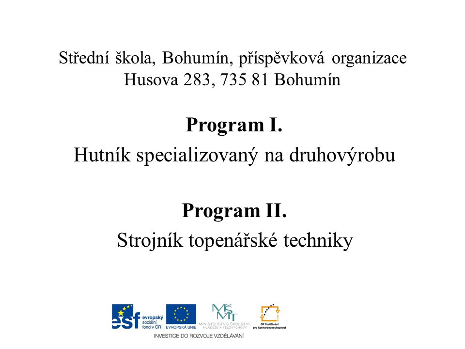 Střední škola, Bohumín, příspěvková organizace Husova 283, 735 81 Bohumín Program I. Hutník specializovaný na druhovýrobu Program II. Strojník topenář