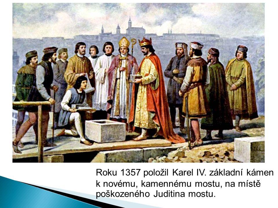 Roku 1357 položil Karel IV. základní kámen k novému, kamennému mostu, na místě poškozeného Juditina mostu.