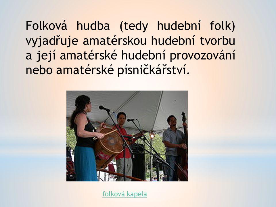 Folk vychází z lidové hudby Folk je amatérská hudební tvorba. Folk není vázán na určitý nástroj nebo hudebníka. Folk ve světě: Folk má kořeny v Anglii