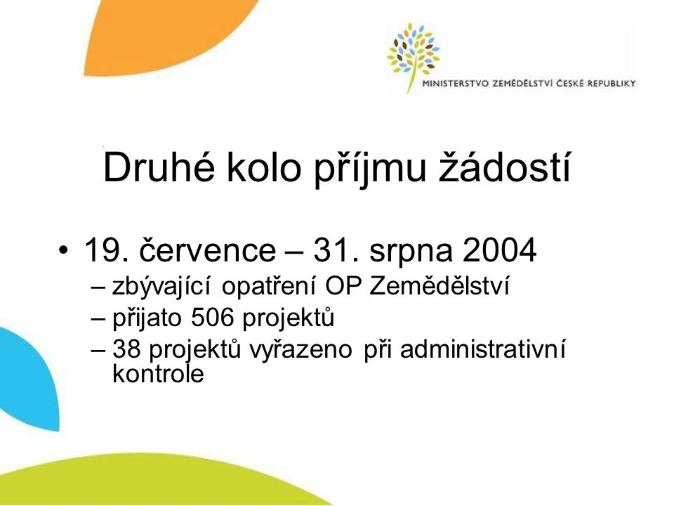 Druhé kolo příjmu žádostí 19. července – 31. srpna 2004 –zbývající opatření OP Zemědělství –přijato 506 projektů –38 projektů vyřazeno při administrat