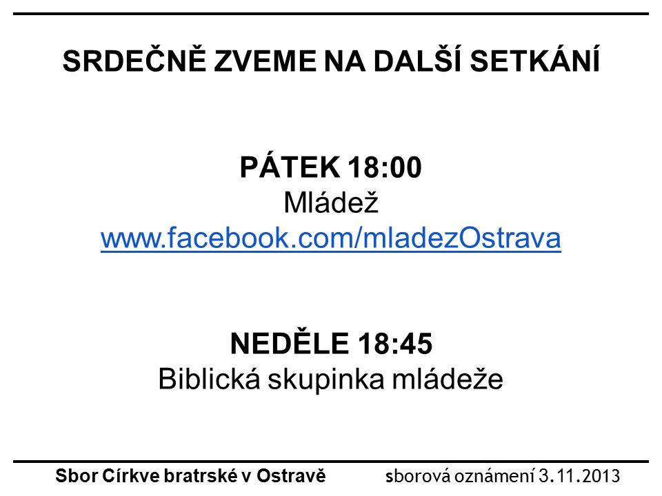 SRDEČNĚ ZVEME NA DALŠÍ SETKÁNÍ PÁTEK 18:00 Mládež www.facebook.com/mladezOstrava NEDĚLE 18:45 Biblická skupinka mládeže Sbor Církve bratrské v Ostravě sborová oznámení 3.