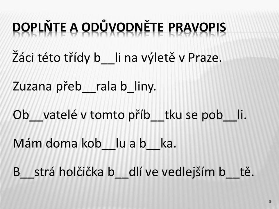 Žáci této třídy b__li na výletě v Praze. 9 Zuzana přeb__rala b_liny. Ob__vatelé v tomto příb__tku se pob__li. Mám doma kob__lu a b__ka. B__strá holčič