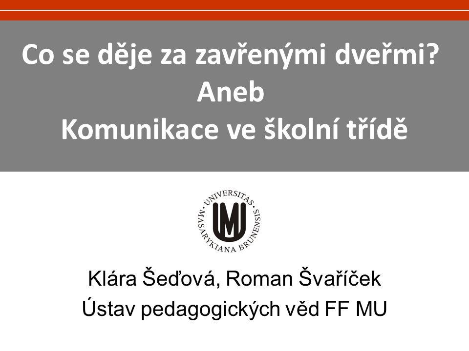 Klára Šeďová, Roman Švaříček Ústav pedagogických věd FF MU Co se děje za zavřenými dveřmi? Aneb Komunikace ve školní třídě