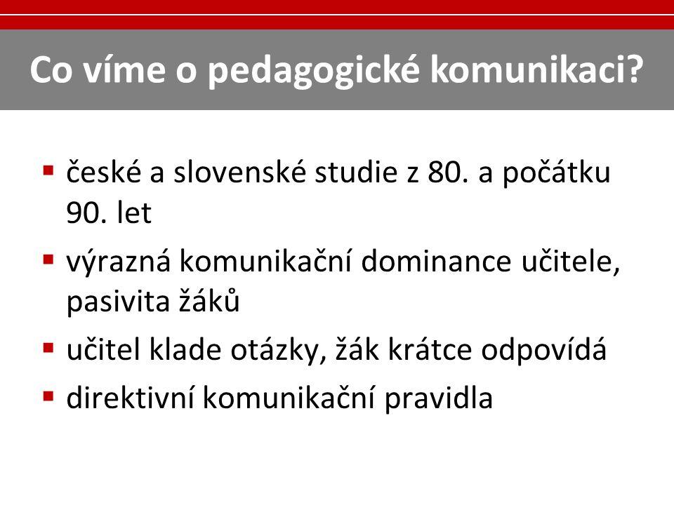 Co víme o pedagogické komunikaci?  české a slovenské studie z 80. a počátku 90. let  výrazná komunikační dominance učitele, pasivita žáků  učitel k
