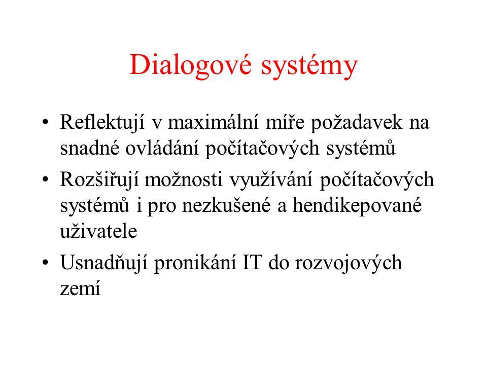 Dialogové systémy Reflektují v maximální míře požadavek na snadné ovládání počítačových systémů Rozšiřují možnosti využívání počítačových systémů i pro nezkušené a hendikepované uživatele Usnadňují pronikání IT do rozvojových zemí