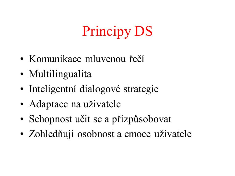 Principy DS Komunikace mluvenou řečí Multilingualita Inteligentní dialogové strategie Adaptace na uživatele Schopnost učit se a přizpůsobovat Zohledňují osobnost a emoce uživatele