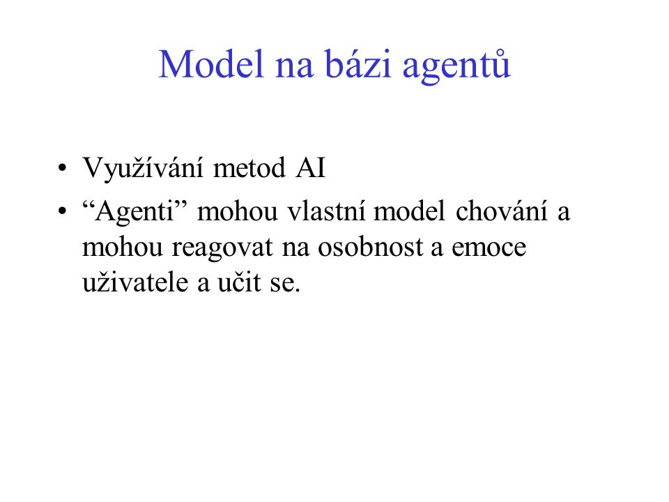 Model na bázi agentů Využívání metod AI Agenti mohou vlastní model chování a mohou reagovat na osobnost a emoce uživatele a učit se.