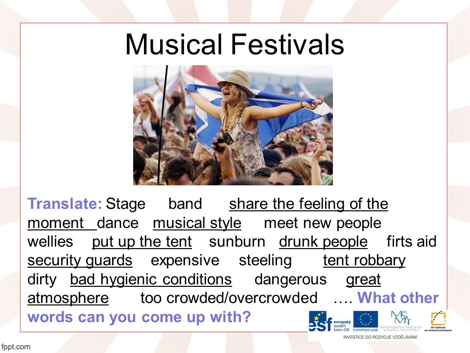 Musical Festivals Translate: Stage band share the feeling of the moment dance musical style meet new people wellies put up the tent sunburn drunk people firts aid security guards expensive steeling tent robbary dirty bad hygienic conditions dangerous great atmosphere too crowded/overcrowded ….