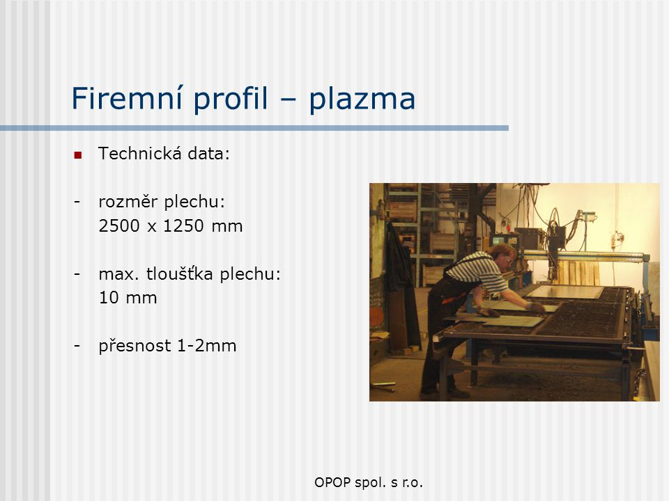 OPOP spol. s r.o. Firemní profil – plazma Technická data: - rozměr plechu: 2500 x 1250 mm - max. tloušťka plechu: 10 mm - přesnost 1-2mm