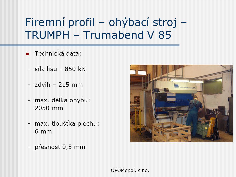 OPOP spol. s r.o. Firemní profil – ohýbací stroj – TRUMPH – Trumabend V 85 Technická data: - síla lisu – 850 kN - zdvih – 215 mm - max. délka ohybu: 2