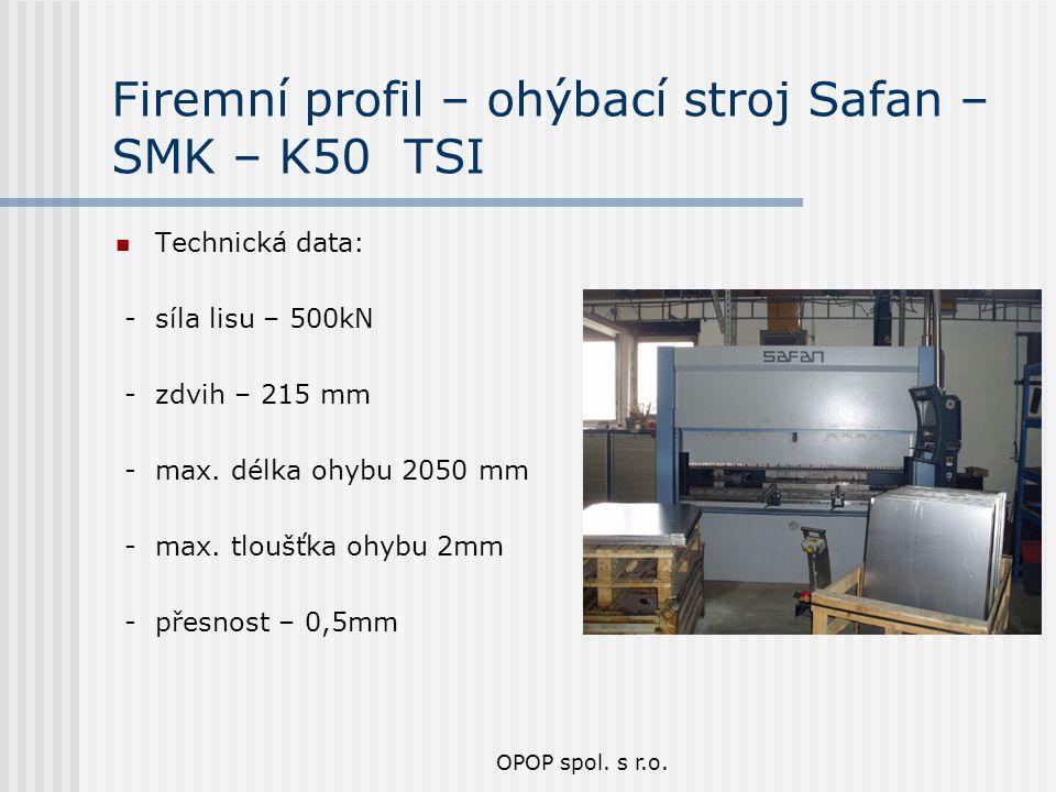 OPOP spol. s r.o. Firemní profil – ohýbací stroj Safan – SMK – K50 TSI Technická data: - síla lisu – 500kN - zdvih – 215 mm - max. délka ohybu 2050 mm