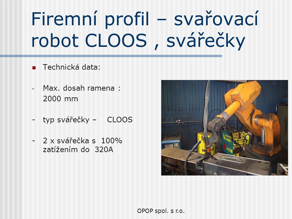 OPOP spol. s r.o. Firemní profil – svařovací robot CLOOS, svářečky Technická data: - Max. dosah ramena : 2000 mm - typ svářečky – CLOOS - 2 x svářečka