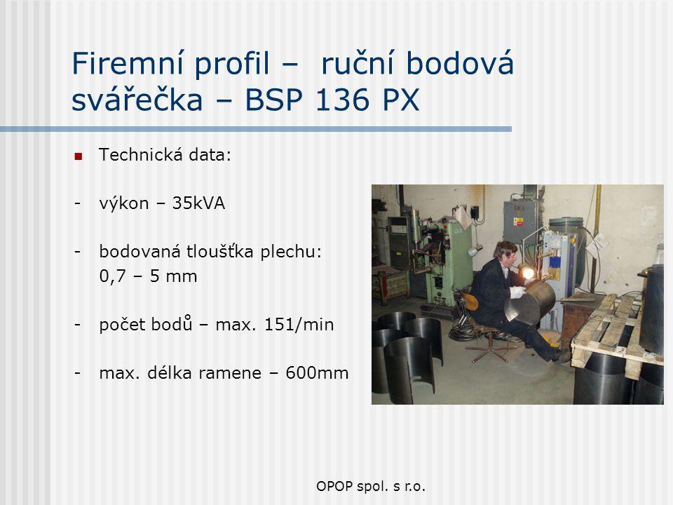 OPOP spol. s r.o. Firemní profil – ruční bodová svářečka – BSP 136 PX Technická data: - výkon – 35kVA - bodovaná tloušťka plechu: 0,7 – 5 mm - počet b