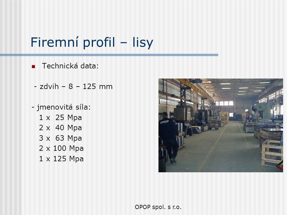 OPOP spol. s r.o. Firemní profil – lisy Technická data: - zdvih – 8 – 125 mm - jmenovitá síla: 1 x 25 Mpa 2 x 40 Mpa 3 x 63 Mpa 2 x 100 Mpa 1 x 125 Mp
