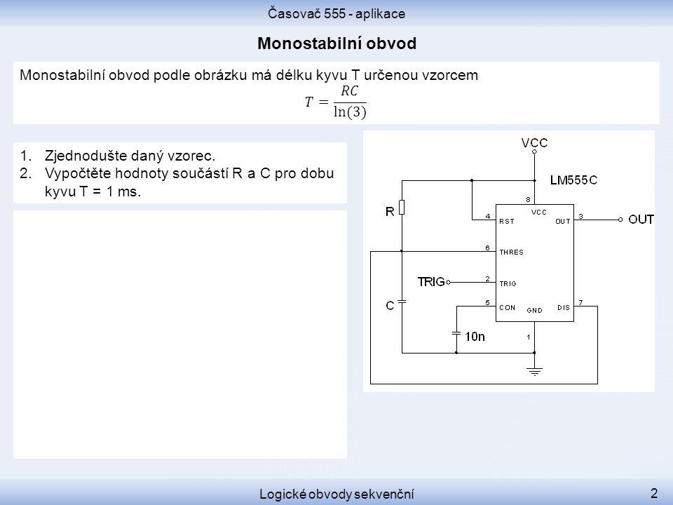 Časovač 555 - aplikace Logické obvody sekvenční 2 1.Zjednodušte daný vzorec. 2.Vypočtěte hodnoty součástí R a C pro dobu kyvu T = 1 ms.