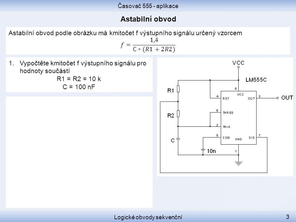 Časovač 555 - aplikace Logické obvody sekvenční 3 1.Vypočtěte kmitočet f výstupního signálu pro hodnoty součástí R1 = R2 = 10 k C = 100 nF