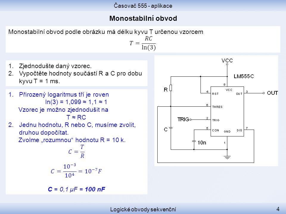 Časovač 555 - aplikace Logické obvody sekvenční 4 1.Zjednodušte daný vzorec. 2.Vypočtěte hodnoty součástí R a C pro dobu kyvu T = 1 ms.
