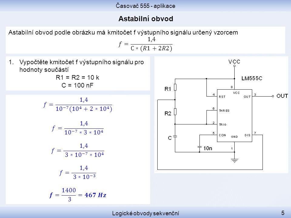 Časovač 555 - aplikace Logické obvody sekvenční 5 1.Vypočtěte kmitočet f výstupního signálu pro hodnoty součástí R1 = R2 = 10 k C = 100 nF