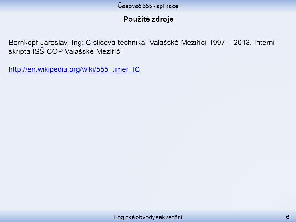 Časovač 555 - aplikace Logické obvody sekvenční 6 Bernkopf Jaroslav, Ing: Číslicová technika. Valašské Meziříčí 1997 – 2013. Interní skripta ISŠ-COP V