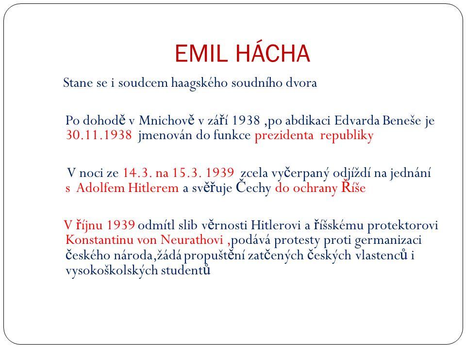 EMIL HÁCHA Stane se i soudcem haagského soudního dvora Po dohod ě v Mnichov ě v zá ř í 1938,po abdikaci Edvarda Beneše je 30.11.1938 jmenován do funkce prezidenta republiky V noci ze 14.3.