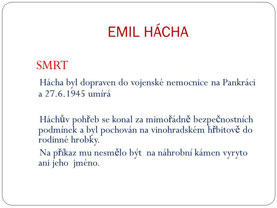 EMIL HÁCHA SMRT Hácha byl dopraven do vojenské nemocnice na Pankráci a 27.6.1945 umírá Hách ů v poh ř eb se konal za mimo ř ádn ě bezpe č nostních podmínek a byl pochován na vinohradském h ř bitov ě do rodinné hrobky.