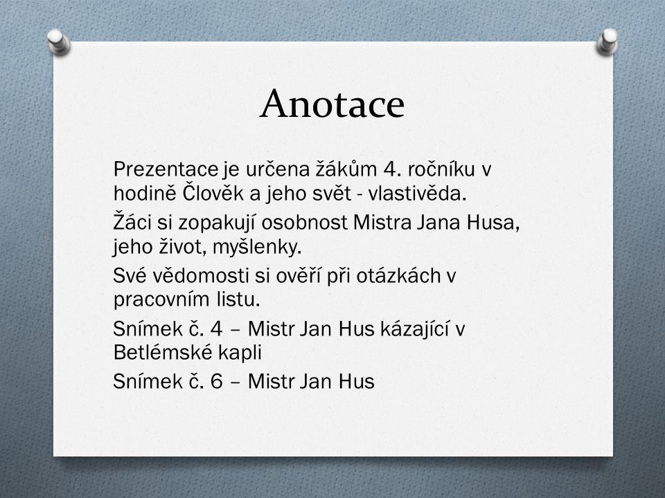 Anotace Prezentace je určena žákům 4. ročníku v hodině Člověk a jeho svět - vlastivěda. Žáci si zopakují osobnost Mistra Jana Husa, jeho život, myšlen