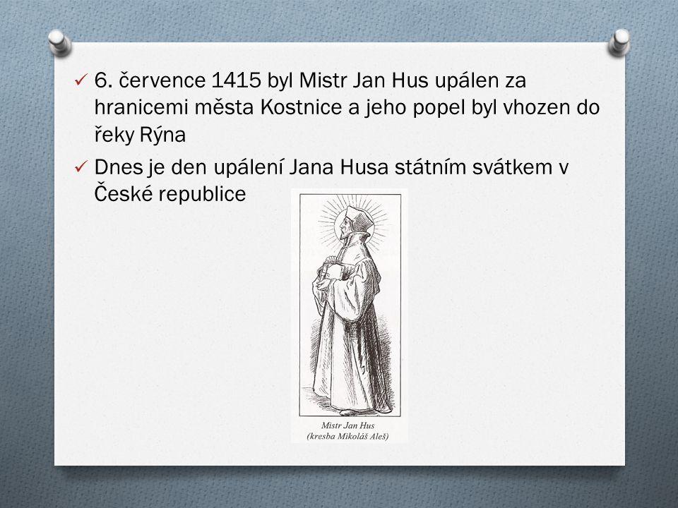 6. července 1415 byl Mistr Jan Hus upálen za hranicemi města Kostnice a jeho popel byl vhozen do řeky Rýna Dnes je den upálení Jana Husa státním svátk