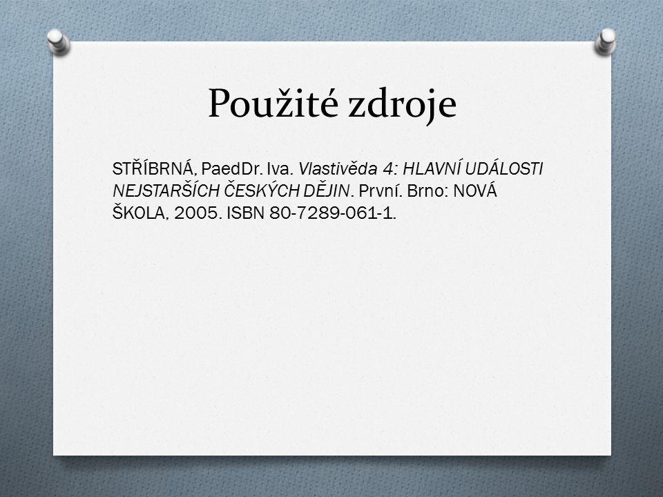 Použité zdroje STŘÍBRNÁ, PaedDr. Iva. Vlastivěda 4: HLAVNÍ UDÁLOSTI NEJSTARŠÍCH ČESKÝCH DĚJIN. První. Brno: NOVÁ ŠKOLA, 2005. ISBN 80-7289-061-1.