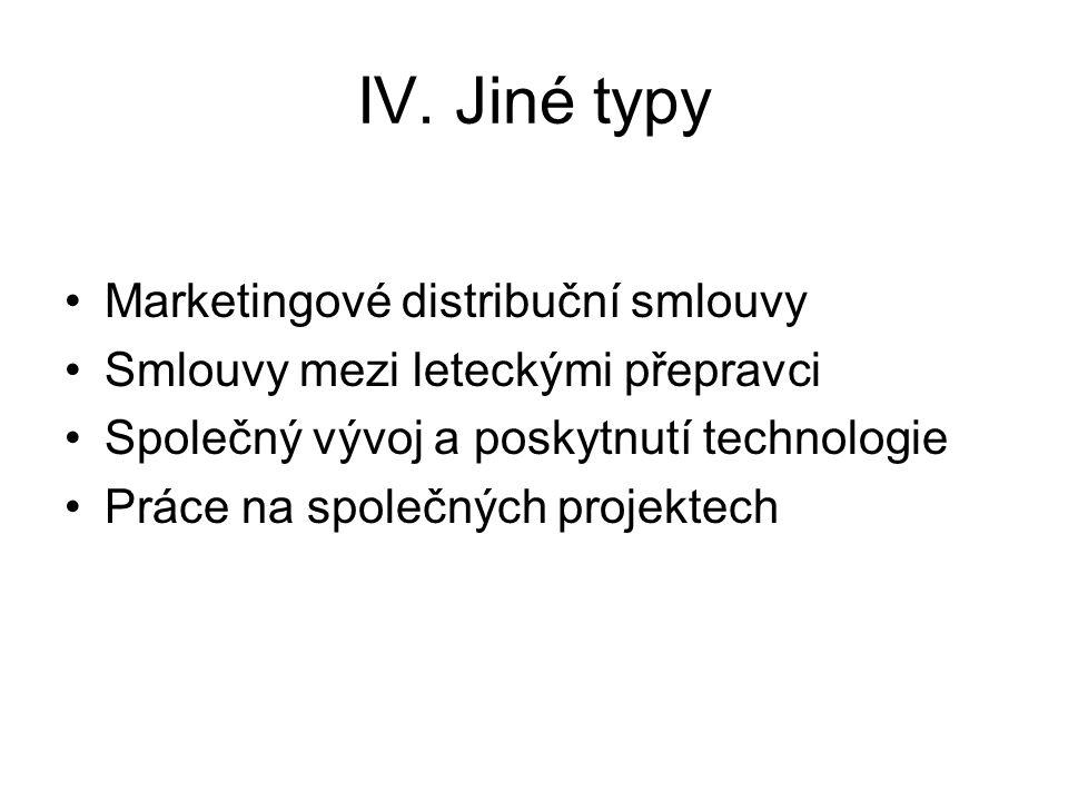IV. Jiné typy Marketingové distribuční smlouvy Smlouvy mezi leteckými přepravci Společný vývoj a poskytnutí technologie Práce na společných projektech