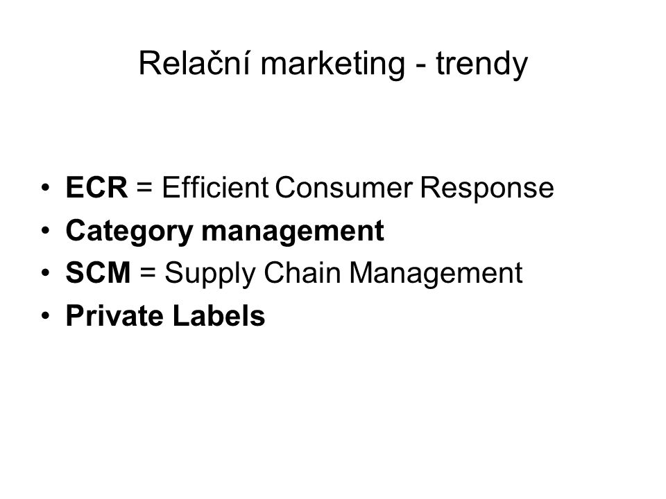 Relační marketing - trendy ECR = Efficient Consumer Response Category management SCM = Supply Chain Management Private Labels