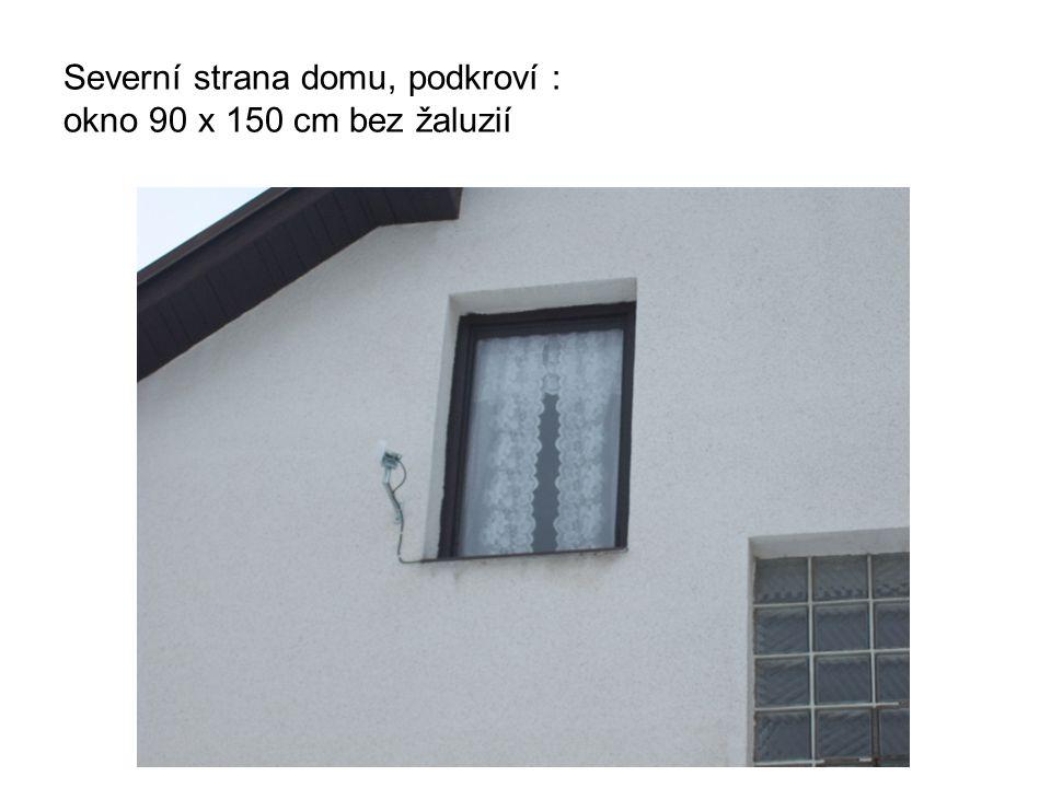 Severní strana domu, podkroví : okno 90 x 150 cm bez žaluzií