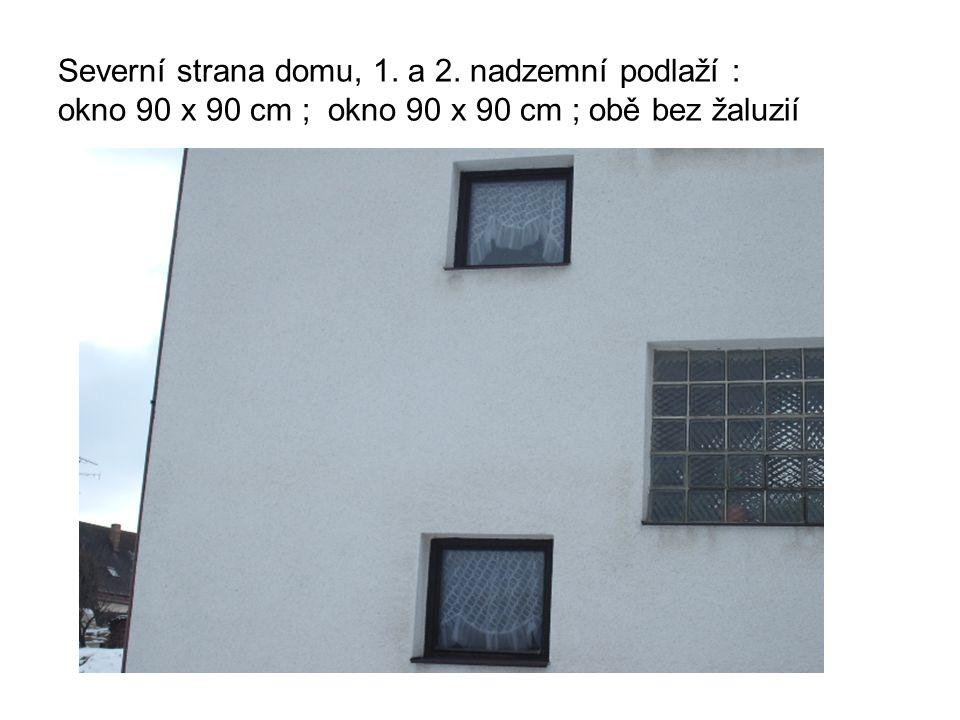 Severní strana domu, 1. a 2. nadzemní podlaží : okno 90 x 90 cm ; okno 90 x 90 cm ; obě bez žaluzií