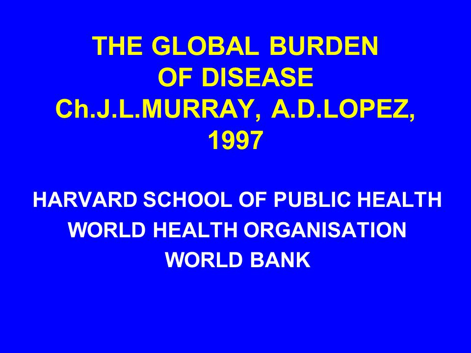 THE GLOBAL BURDEN OF DISEASE Ch.J.L.MURRAY, A.D.LOPEZ, 1997 HARVARD SCHOOL OF PUBLIC HEALTH WORLD HEALTH ORGANISATION WORLD BANK