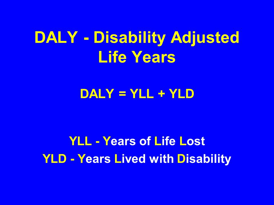 DALY - Disability Adjusted Life Years DALY = YLL + YLD YLL - Years of Life Lost YLD - Years Lived with Disability
