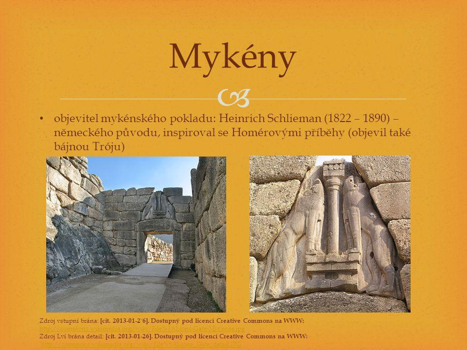  Mykény objevitel mykénského pokladu: Heinrich Schlieman (1822 – 1890) – německého původu, inspiroval se Homérovými příběhy (objevil také bájnou Tróju) Zdroj vstupní brána: [cit.