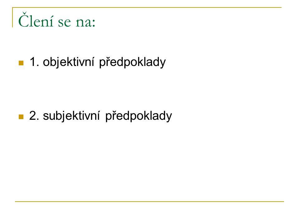 Člení se na: 1. objektivní předpoklady 2. subjektivní předpoklady