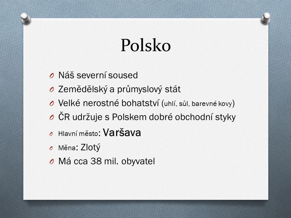 Polsko O Náš severní soused O Zemědělský a průmyslový stát O Velké nerostné bohatství ( uhlí, sůl, barevné kovy ) O ČR udržuje s Polskem dobré obchodn