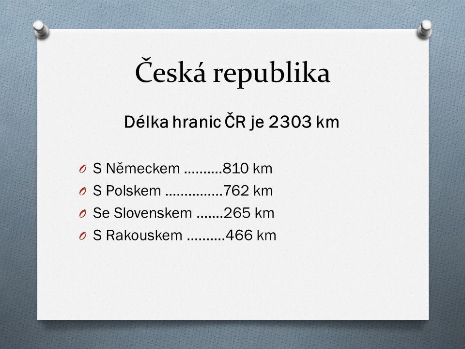Česká republika Délka hranic ČR je 2303 km O S Německem ……….810 km O S Polskem ……………762 km O Se Slovenskem …….265 km O S Rakouskem ……….466 km